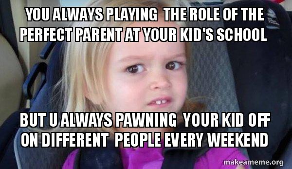 You Always Playing The Role Of The Perfect Parent At Your Kids