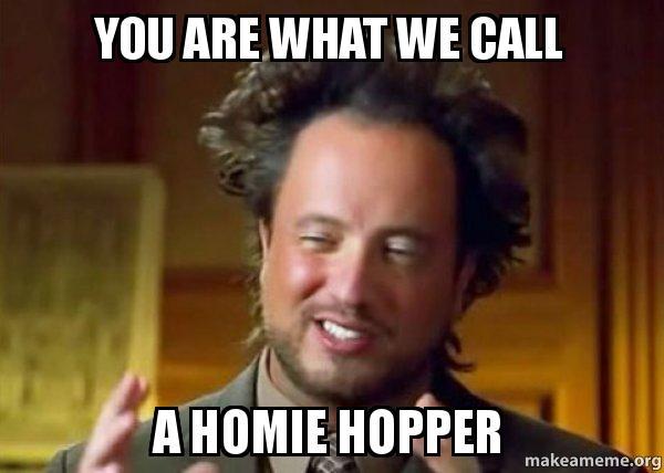 you are what roznpf you are what we call a homie hopper ancient aliens crazy,Homie Hopper Meme