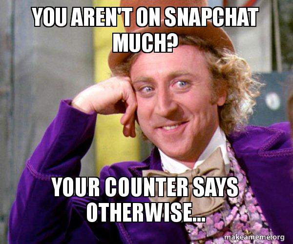 you arent on you aren't on snapchat much? your counter says otherwise,Counter Meme