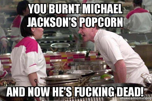 You Burnt Michael Jacksons Popcorn And Now Hes Fucking Dead