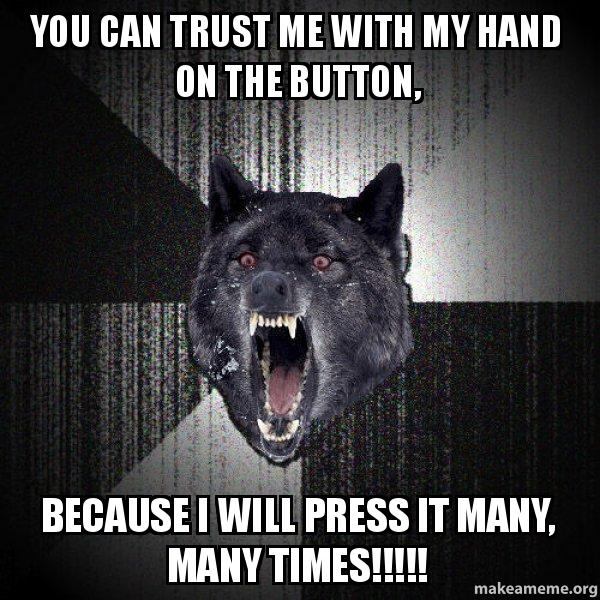 You Can Trust Me With My Hand On The Button Because I Will Press It