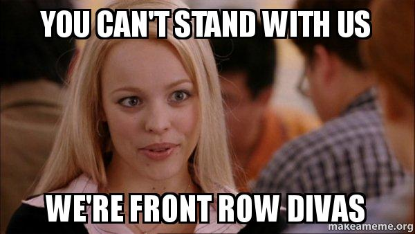 You can't stand with us we're front row divas - Mean Girls Meme | Make a Meme