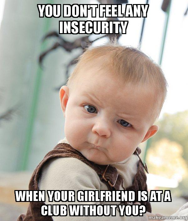 You don't feel any insecurity When your girlfriend is at a club