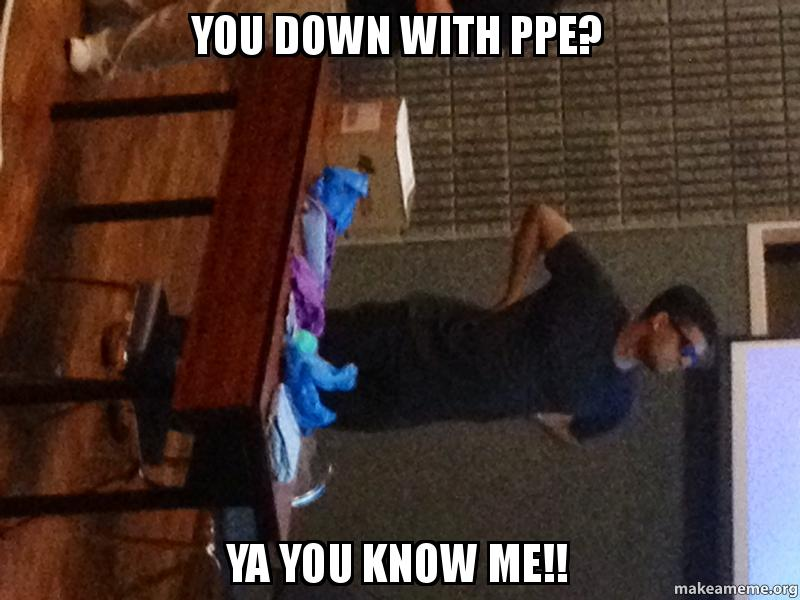 You Understand Me Meme You down with PPE? Ya ...