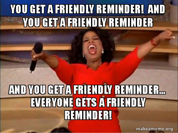 "You get a friendly reminder! And you get a friendly reminder And you get a friendly  reminder... Everyone gets a friendly reminder! - Oprah Winfrey ""You get a friendly  reminder."" 