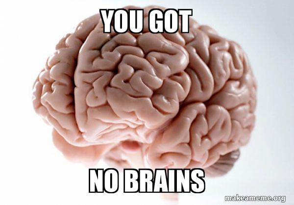 You got No brains - Scumbag Brain | Make a Meme