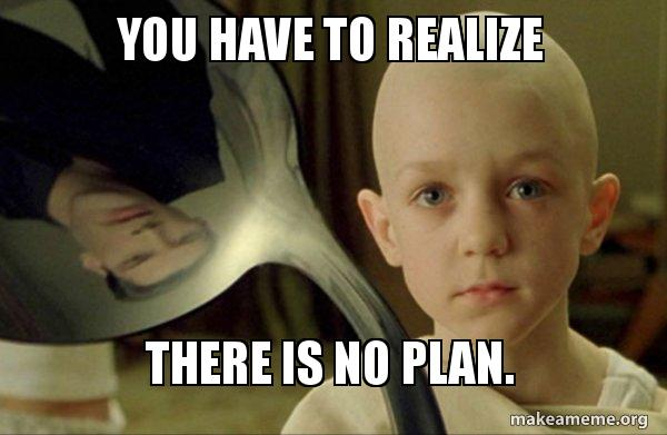 you have to realize there is no plan. - | Make a Meme
