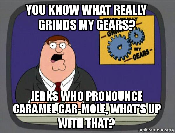 You Know What Really Grinds My Gears Jerks Who Pronounce