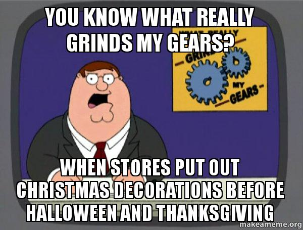 Christmas Halloween Thanksgiving Meme.You Know What Really Grinds My Gears When Stores Put Out