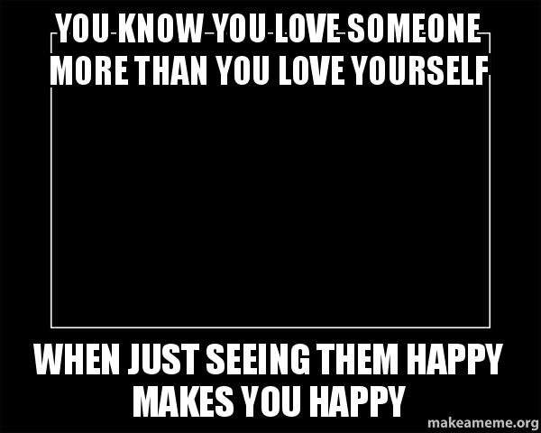 You know you love someone more than you love yourself when just motivational meme meme solutioingenieria Gallery