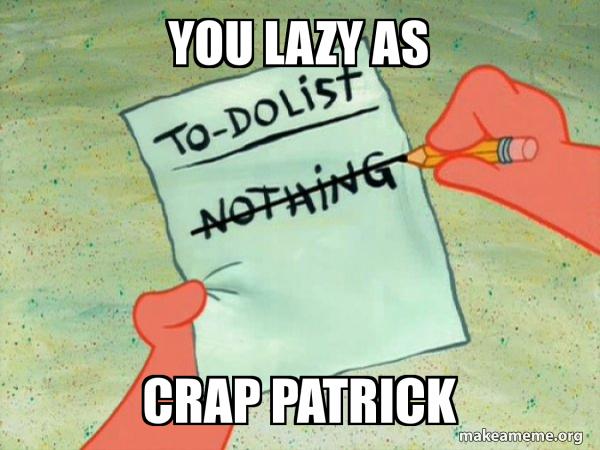 You lazy as CRAP PATRICK - TO-DO List | Make a Meme