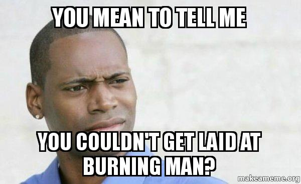 you mean to tell me you couldn 39 t get laid at burning man confused black man make a meme. Black Bedroom Furniture Sets. Home Design Ideas