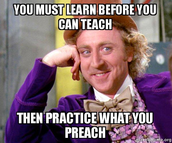 You must learn before you can teach Then practice what you