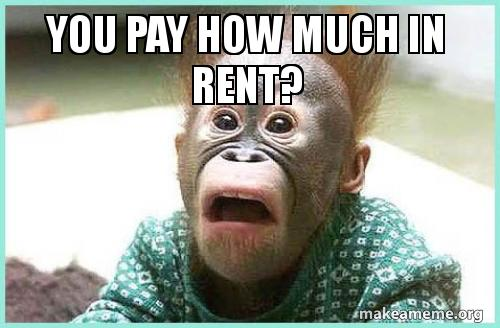 YOU PAY HOW MUCH IN RENT? | Make a Meme