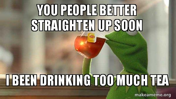 you people better 2a47qs you people better straighten up soon i been drinking too much tea