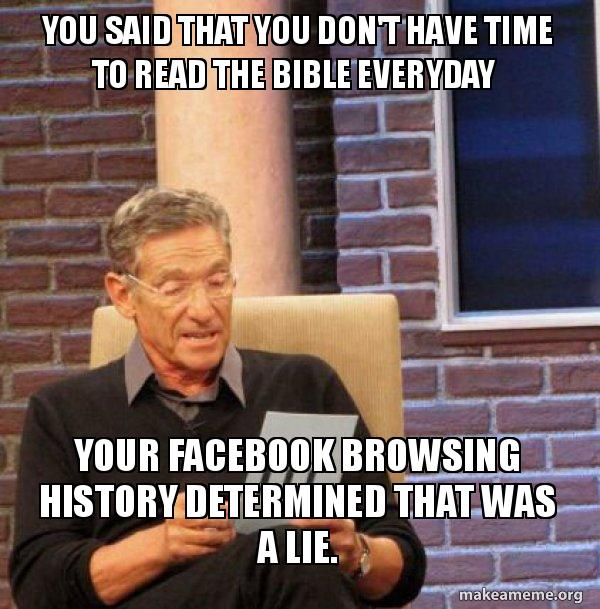 You Said That You Don T Have Time To Read The Bible Everyday Your Facebook Browsing History Determined That Was A Lie Maury Povich Lie Detector Test Make A Meme