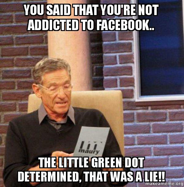 you said that 7pnqtg you said that you're not addicted to facebook the little green dot