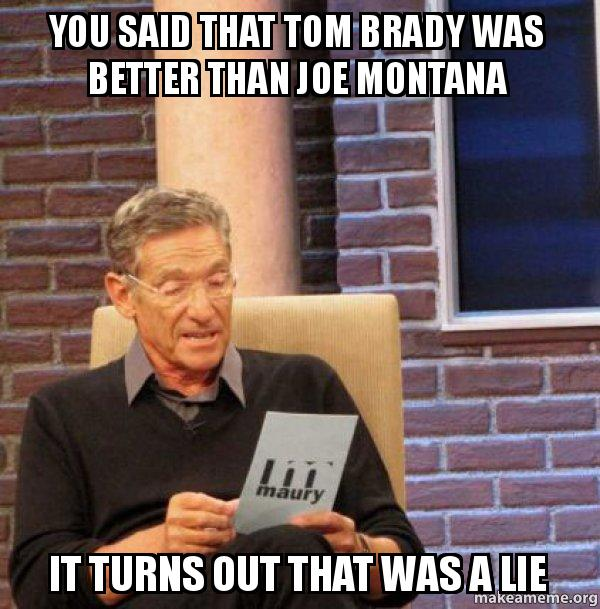 you said that kw8rom you said that tom brady was better than joe montana it turns out