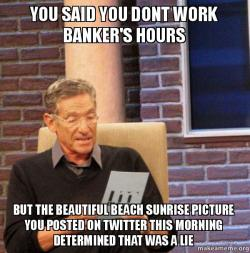you said you tuc8um you said you dont work banker's hours but the beautiful beach,Banker Memes