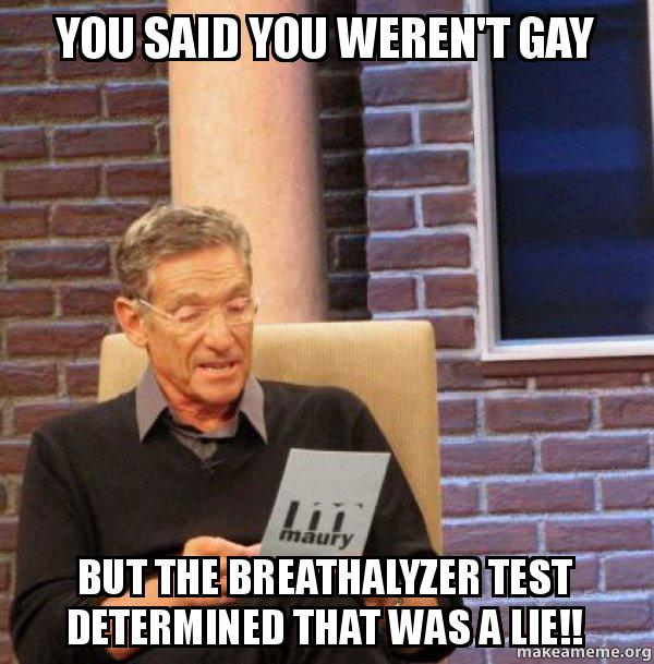 You said you weren't gay but the breathalyzer test