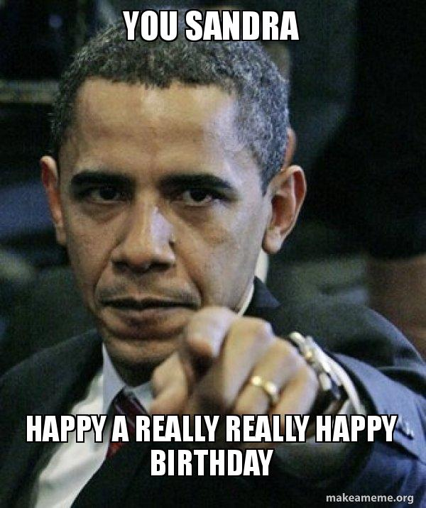 you sandra happy you sandra happy a really really happy birthday angry obama