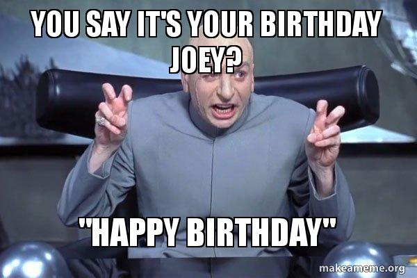 you say its mhbd3n you say it's your birthday joey? \