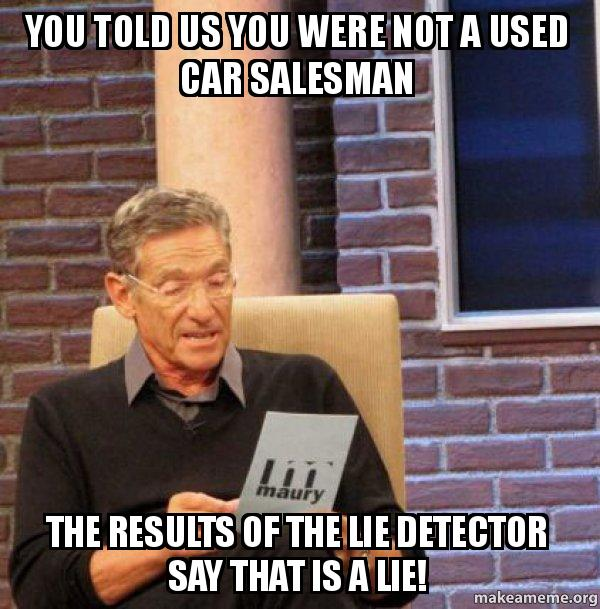 you told us you were not a used car salesman the results of the lie detector say that is a lie. Black Bedroom Furniture Sets. Home Design Ideas