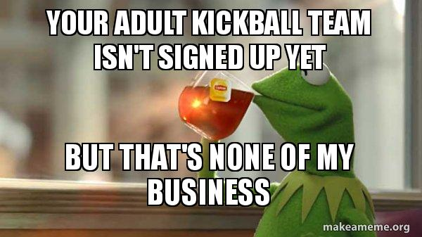 your adult kickball team isn't signed up yet But That's None