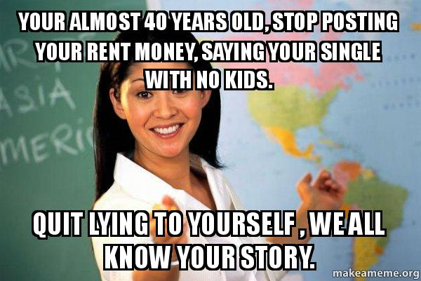 your almost 40 years old stop posting your rent money