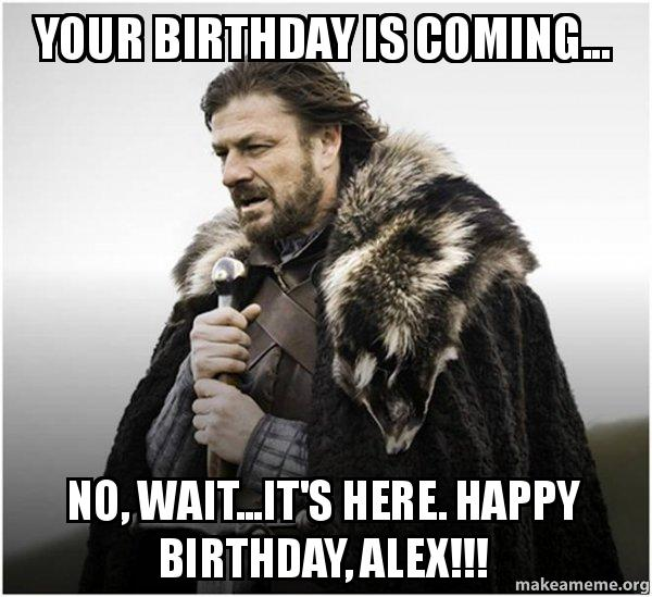 your birthday is w0l04t your birthday is coming no, wait it's here happy birthday