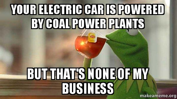 your electric car your electric car is powered by coal power plants but that's none,Electric Car Meme