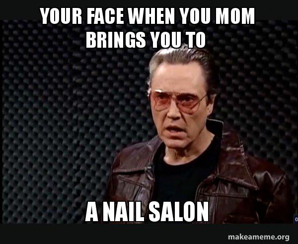Your face when you mom brings you to a nail salon - | Make a Meme