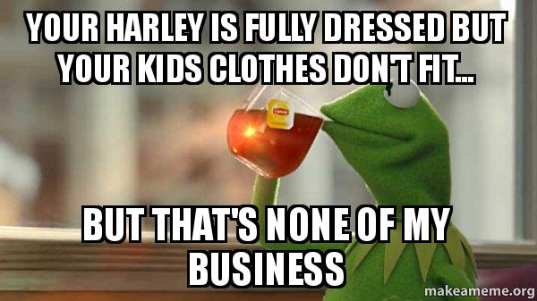 your harley is your harley is fully dressed but your kids clothes don't fit