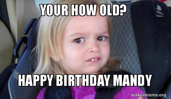 your how old ht7iqs your how old? happy birthday mandy side eyes chloe make a meme