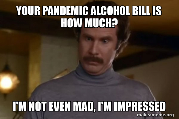 Your pandemic alcohol bill is how much? I'm not even mad, I'm ...