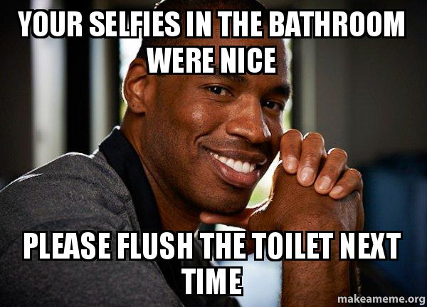 Good Guy Jason meme. Your selfies in the bathroom were nice Please flush the toilet