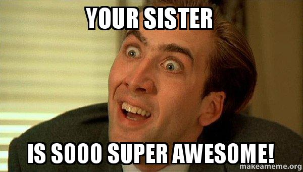 your sister is your sister is sooo super awesome! sarcastic nicholas cage