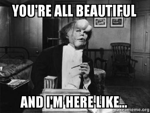 You're all beautiful And I'm here like... | Make a Meme