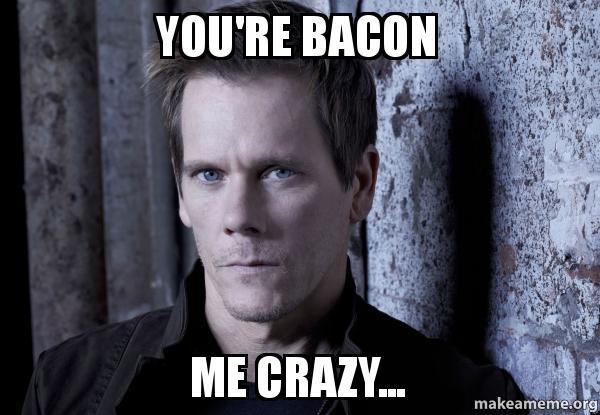 you're bacon me crazy... | Make a Meme