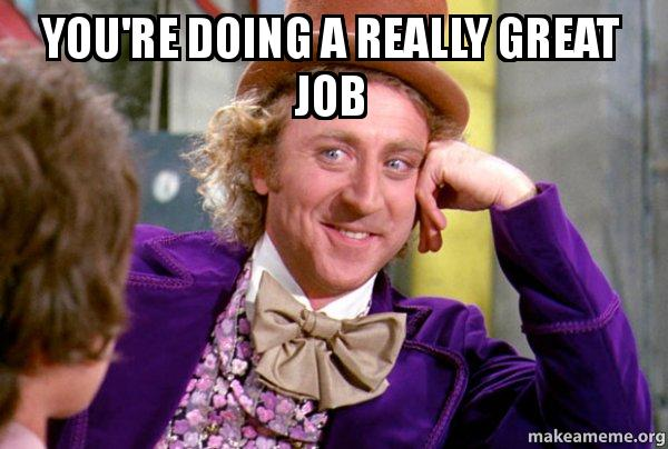 You Re Doing A Really Great Job Condescending Wonka