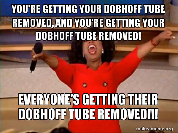 You're getting your Dobhoff Tube removed, and you're getting your