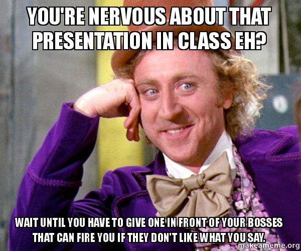 youre nervous about poeh74 you're nervous about that presentation in class eh? wait until you