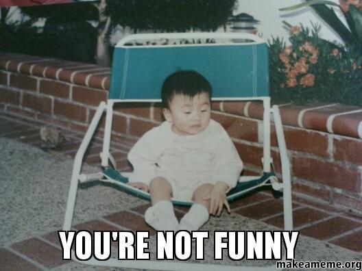 Funny Not Meme : You re not funny make a meme
