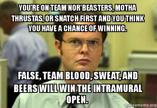 youre on team you're on team nor'beasters, motha thrustas, or snatch first and you