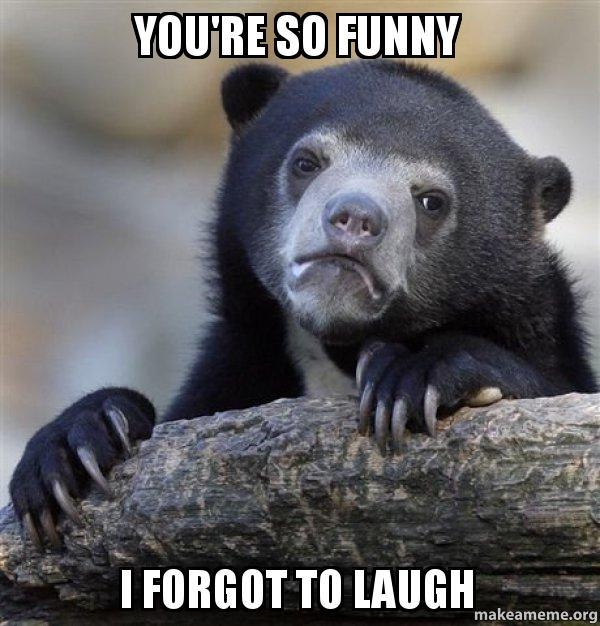 Sarcastic You Re So Funny Meme : You re so funny i forgot to laugh confession bear make